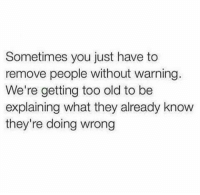 Without Warning: Sometimes you just have to  remove people without warning.  We're getting too old to be  explaining what they already know  they're doing wrong
