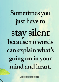 Memes, Heart, and Mind: Sometimes you  just have to  stay silent  because no words  can explain what's  going on in your  mind and heart.  LifeLearnedFeelings <3