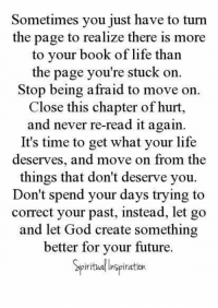 Future, God, and Life: Sometimes you just have to turn  the page to realize there is more  to your book of life than  the page you're stuck on.  Stop being afraid to move on.  Close this chapter of hurt,  and never re-read it again.  It's time to get what your life  deserves, and move on from the  things that don't deserve you.  Don't spend your days trying to  correct your past, instead, let go  and let God create something  better for your future.  iritual Inspiration