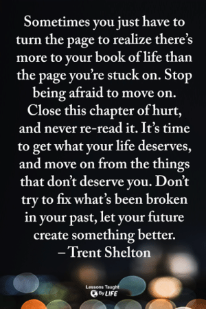 Future, Life, and Memes: Sometimes you just have  turn the page to realize there's  more to your book of life than  the page you're stuck on. Stop  being afraid to move on.  Close this chapter of hurt,  and never re-read it. It's time  to get what your life deserves,  and move on from the things  that don't deserve you. Don't  try to fix what's been broken  in your past, let your future  create something better.  -Trent Shelton  Lessons Taught  By LIFE <3