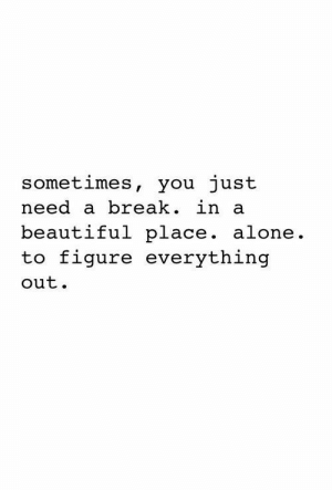 Being Alone, Beautiful, and Break: sometimes, you just  need a break. in a  beautiful place. alone.  to figure everything  out.