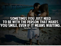 Memes, 🤖, and  Tumblr Tag: SOMETIMES YOU JUST NEED  TO BE WITH THE PERSON THAT MAKES  YOU SMILE EVEN IF IT MEANS WAITING.  HpLyrikz I Tumblr Tag Someone ❤