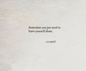 Being Alone, C&c, and You: Sometimes you just need to  leave yourself alone.  -c.c.aurel