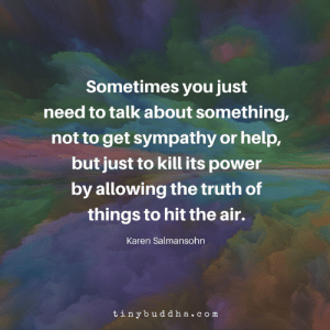 sympathy: Sometimes you just  need to talk about something,  not to get sympathy or help,  but just to kill its power  by allowing the truth of  things to hit the air.  Karen Salmansohn  tinybuddha.com