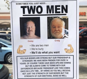 Sometimes you just need TWO MEN by AntarcticFox MORE MEMES HERE: SOMETIMES YOU JUST NEED..  TWO MEN  Corey  Craig  We are two men  We're burly  We'll do what you want  YES OUR BODIES ARE STRONG BUT OUR FRIENDSHIP IS  STRONGER. WE HAVE BEEN FRIENDS FOR OVER 14  YEARS. OF COURSE THERE HAVE BEEN UPS AND DOWNS  BUT WE ALWAYS COME TO TERMS WITH OUR  DIFFERENCES BECAUSE FRIENDSHIP LIKE THIS COMES  ONCE IN A LIFE TIME... BY HIRING US YOU WILL RECEIVE  NOT JUST THE STRENGTH OF OUR BODIES BUT THE  STRENGTH OF OUR EMOTIONAL BOND AS WELL Sometimes you just need TWO MEN by AntarcticFox MORE MEMES HERE