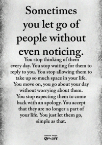 Life, Memes, and Space: Sometimes  you let go of  people without  even noticing  You stop thinking of them  every day. You stop waiting for them to  reply to you. You stop allowing them to  take up so much space in your life.  You move on, you go about your day  without worrying about them.  You stop expecting them to come  back with an apology. You accept  that they are no longer a part of  your life. You just let them go,  simple as that.  Lessons Taught  ByLIFE <3