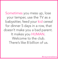 Bad, Club, and Memes: Sometimes you mess up, lose  your temper, use the TV as a  babysitter, feed your kid cereal  for dinner 5 days in a row, that  doesn't make you a bad parent.  It makes you HUMAN  Welcome to the club  There's like 8 billion of us  @crazymamadrama