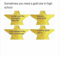 Gold Star: Sometimes you need a gold star in high  school  u only cried like  look at u  once today.  eatin food  that's fab.  u put on pants  u got outside today  yay u.  that's so awesome