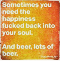 ABSOFUCKINGLUTELY 🍻: Sometimes you  need the  happiness  fucked back into  your soul.  And beer, lots of  beer ABSOFUCKINGLUTELY 🍻