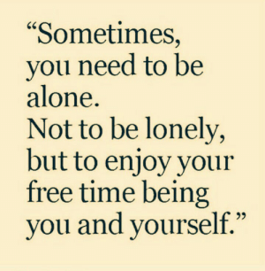 "Free Time: ""Sometimes,  you need to be  alone.  Not to be lonely,  but to enjoy your  free time being  you and yourself."""