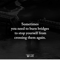 Life, Memes, and 🤖: Sometimes  you need to burn bridges  to stop vourself from  crossing them again  Lessons Taught  By LIFE <3