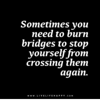 Life, Live, and Com: Sometimes you  need to burn  bridges to stop  yourself from  crossing them  again.  www. LIVE LIFE H A P P Y c o M Sometimes you need to burn bridges to stop yourself from crossing them again. www.LiveLifeHappy.com
