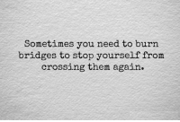 Them, You, and Stop: Sometimes you need to burn  bridges to stop yourself from  crossing them again
