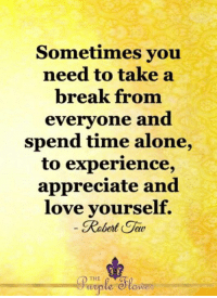 Being Alone, Love, and Memes: Sometimes you  need to take a  break from  everyone and  spend time alone,  to experience,  appreciate and  love vourself.  Rebert Tav  eau  啝  THE <3