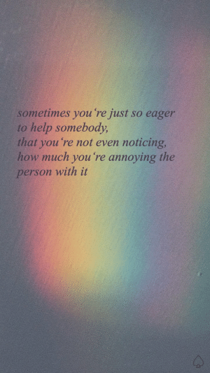 eager: sometimes you re just so eager  to help somebody,  that you 're not even noticing,  how much you 're annoying the  person with it