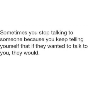 https://iglovequotes.net/: Sometimes you stop talking to  someone because you keep telling  yourself that if they wanted to talk to  you, they would. https://iglovequotes.net/