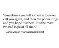 """John Mayer, Logic, and Phone: """"Sometimes you tell someone to never  call you again, and then the phone rings  and you hope it's them. It's the most  twisted logic of all time.""""  5  John Mayer (via wolkenschleier)"""