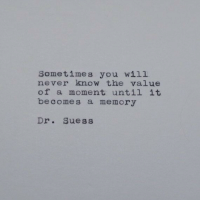 you will never know: Sometimes you will  never know the value  of a moment until it  becomes a memory  Dr. Suess