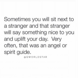 """Angel, Spirit, and Nice: Sometimes you will sit next to  a stranger and that stranger  will say something nice to you  and uplift your day. Very  often, that was an angel or  spirit guide.  @OWORLDSTAR """"Dope moments..."""" 🙌🙏 @QWorldstar #PositiveVibes https://t.co/1eJsocm3Mh"""