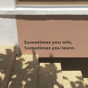You, Win, and Sometimes: Sometimes you win,  Sometimes you learn.