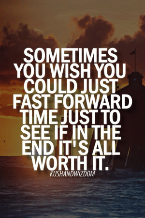 remanence-of-love: I wonder if in the end it'll be all worth it…  Follow for more relatable quotes and other great stuff! : SOMETIMES  YOU WISH YOU  COULD JUST  FAST FORWARD  TIME JUST TO  SEE IF IN THE  END IT'S ALL  WORTH IT.  il  KUSHANDWIZDOM remanence-of-love: I wonder if in the end it'll be all worth it…  Follow for more relatable quotes and other great stuff!