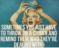 crown: SOMETIMES YOUMUST HAVE  TO THROW ON A CROWN AND  REMIND THEM WHOTHEY RE  DEALING WITH