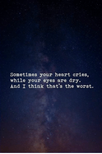 The Worst, Heart, and Think: Sometimes your heart cries,  while your eyes are dry  And I think that's the worst.