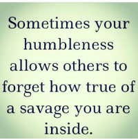 Memes, Savage, and True: Sometimes your  humbleness  allows others to  forget how true of  a savage you are  inside IG