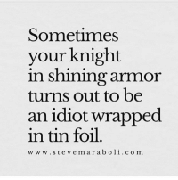 Baked, Girl Memes, and Idiot: Sometimes  your knight  n shining armmor  turns out to be  an idiot wrapped  in tin foil.  w ww.stevemaraboli.c o m I've gone thru a lot of men that resembled baked potatoes