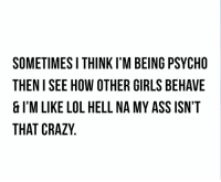Ass, Crazy, and Dank: SOMETIMESI THINK I'M BEING PSYCHO  THEN I SEE HOW OTHER GIRLS BEHAVE  & l'M LIKE LOL HELL NA MY ASS ISN'T  THAT CRAZY 😁