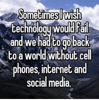 Anyone else?: Sometimesl Wish  technology Would rail  Rand we had togoback  to a world without cell  phones, internet and  social media Anyone else?
