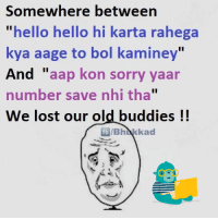 "Memes, 🤖, and Buddy: Somewhere between  ""hello hello hi karta rahega  kya aage to bol kaminey""  And aap kon sorry yaar  number save nhi tha  We lost our old buddies  fb kad"