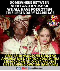 Marriage, Indianpeoplefacebook, and Legendary: SOMEWHERE BETWEEN  VIRAT AND ANUSHKA  WE ALL HAVE FORGOTTEN  THIS LEGENDARY MARRIAGE  868 ee  AUGHINO  VIRAT JAISE HANDSOME BANDE Ko  ANUSHKA MILE, YEH TOH HONA HI THA  LEKIN CHICHA NE JO KIYA HAI USKE  LIYE STANDING OVATION BANTA HAI