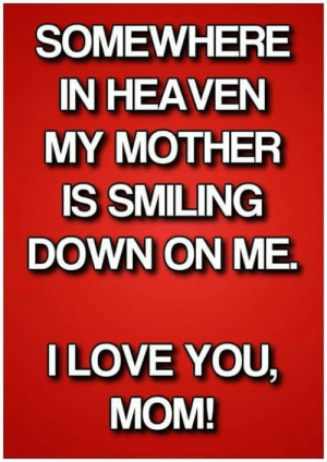 Heaven, Memes, and Mom: SOMEWHERE  IN HEAVEN  MY MOTHER  IS SMILING  DOWN ON ME.  ILOVE YOU  MOM