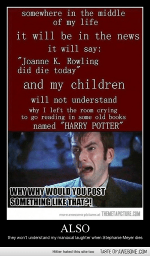 "They Wouldn't Understand At All… I'll Make Themhttp://omg-humor.tumblr.com: somewhere in the middle  of my life  it will be in the news  it will say:  ""Joanne K. Rowling  did die today""  and my children  will not understand  why I left the room crying  to go reading in some old books  named ""HARRY POTTER""  WHY WHY WOULD YOUPOST  SOMETHING LIKE THATE!  more awesome pictures at THEMETAPICTURE.COM  ALSO  they won't understand my maniacal laughter when Stephanie Meyer dies  TASTE OFAWESOME.COM  Hitler hated this site too They Wouldn't Understand At All… I'll Make Themhttp://omg-humor.tumblr.com"