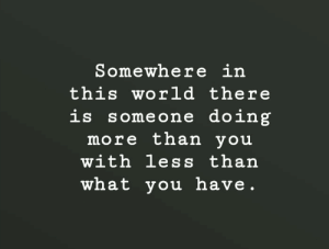 Work, Image, and World: Somewhere in  this world there  is someone doing  more than you  with less than  what you have Work with what you have [Image]