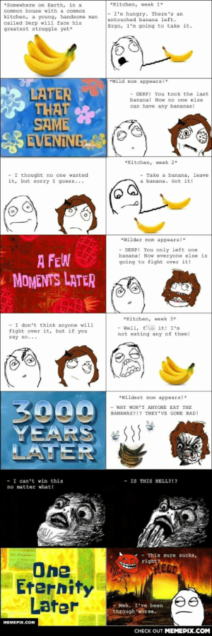 The great banana/mama struggle.omg-humor.tumblr.com: *Somewhere on Earth, in a  *Kitchen, week 1*  common house with a common  - I'm hungry. There's an  kitchen, a young, handsome man  called Derp will face his  greatest struggle yet*  untouched banana left.  Ergo, I'm going to take it.  *wild mom appears!*  LATER  THAT  SAME  EVENING  - DERP! You took the last  banana! Now no one else  can have any bananas!  *Kitchen, week 2*  - I thought no one wanted  it, but sorry I guess...  Take a banana, leave  a banana. Got it!  *Wilder mom appears!*  - DERP! You only left one  banana! Now everyone else is  going to fight over it!  A FEW  L MOMENTS LATER  *Kitchen, week 3*  I don't think anyone will  fight over it, but if you  - Well, f it! I'm  not eating any of them!  say so...  *Wildest mom appears!*  3000  YEARS  LATER  - WHY WON'T ANYONE EAT THE  BANANAS?!? THEY'VE GONE BAD!  I can't win this  no matter what!  - IS THIS  HELL?!?  This sure sucks,  right?  One  Eternity  Later  - Meh. I've been  through worse.  MEMEPIX.COM  CНЕCK OUT MЕМЕРIХ.COM The great banana/mama struggle.omg-humor.tumblr.com