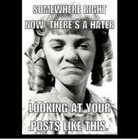 hater: SOMEWHERE RIGHT  NOW THERE'S A HATER  LOOKING AT YOUR  POSTS LIKE THIS