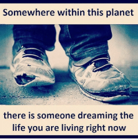 Community, Life, and Memes: Somewhere within this planet  there is someone dreaming the  life you are living right now Always be grateful for what you have 🙏 but keep striving for better. The more you have the more you can give. It costs money to eat and it costs money to feed people. It's our duty to take care of our community. We can't rely on others to do that for us. FTM ThinkMinority @m2jaspreetsingh
