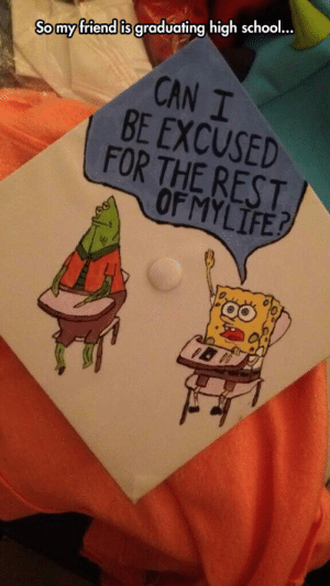 awesomesthesia:  Can I Be Excused Too?: Somy friend is graduating high school..  CAN I  BE EXCUSED  FOR THE REST  OF MYLIFE? awesomesthesia:  Can I Be Excused Too?