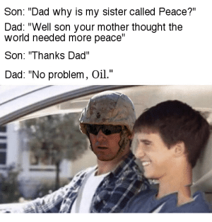 """He's a true American. by DeezFannyPack FOLLOW 4 MORE MEMES.: Son: """"Dad why is my sister called Peace?""""  Dad: """"Well son your mother thought the  world needed more peace""""  Son: """"Thanks Dad""""  Dad: """"No problem, Oil."""" He's a true American. by DeezFannyPack FOLLOW 4 MORE MEMES."""