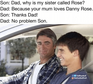 Tottenham fans https://t.co/ydj7ZPEYur: Son: Dad, why is my sister called Rose?  Dad: Because your mum loves Danny Rose.  Son: Thanks Dad!  Dad: No problem Son.  fy TrollFootball  O TheFootballTroll Tottenham fans https://t.co/ydj7ZPEYur