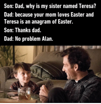 If you get this you have a dirty mind.: Son: Dad, why is my sister named Teresa?  Dad: because your mom loves Easter and  Teresa is an anagram of Easter.  Son: Thanks dad.  Dad: No problem Alan If you get this you have a dirty mind.