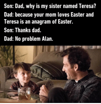 Dad, Easter, and Anagram: Son: Dad, why is my sister named Teresa?  Dad: because your mom loves Easter and  Teresa is an anagram of Easter.  Son: Thanks dad.  Dad: No problem Alan A moment of silence for all the Alans out there