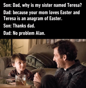 Today's 25+ Most Hilarious Memes - A moment of silence for all the ...: Son: Dad, why is my sister named Teresa?  Dad: because your mom loves Easter and  Teresa is an anagram of Easter.  Son: Thanks dad.  Dad: No problem Alan Today's 25+ Most Hilarious Memes - A moment of silence for all the ...