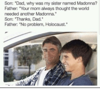 "Dad, Madonna, and Meme: Son: ""Dad, why was my sister named Madonna?  Father: ""Your mom always thought the world  needed another Madonna.  Son: ""Thanks, Dad.""  Father: ""No problem, Holocaust."" <p>Could this be a remaster of an old meme? (Without the edgyness) via /r/MemeEconomy <a href=""https://ift.tt/2jX28sK"">https://ift.tt/2jX28sK</a></p>"