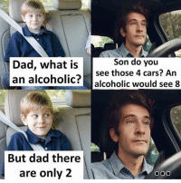 Cars, Dad, and Funny: Son do you  Dad, what issee those 4 cars? An  an alcoholic? alcoholic would see 8  But dad there  are only2  OOo 😂Do NOT follow @hey if don't like to laugh😂