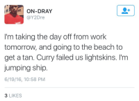 Blackpeopletwitter, Smh, and Work: SON-DRAY  @Y2Dre  I'm taking the day off from work  tomorrow, and going to the beach to  get a tan. Curry failed us lightskins. I'm  jumping ship  6/19/16, 10:58 PM  3 LIKES <p>Silver state warriors smh (via /r/BlackPeopleTwitter)</p>