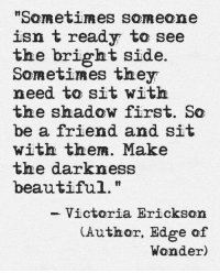 "Beautiful, The Shadow, and Wonder: ""Son etli es someone  isn t ready to see  the bright side.  Sometimes they  need to sit wit  the shadow first. So  be a friend and sit  with them. Make  the darkness  beautiful.""  - Victoria Erickson  Author, Edge of  Wonder)"