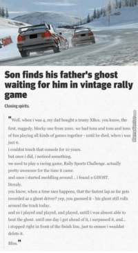 Too early for the feels today...: Son finds his father's ghost  waiting for him in vintage rally  game  Chasing spirits.  Well, when i was 4, my dad bought a trusty XBox, you know, the  first, ruggedy, blocky one from 2001. we had tons and tons and tons  of fun playing all kinds of games together until he died, when iwas  just 6.  i couldnt touch that console for lo years.  but once i did, i noticed something,  we used to play a racing game, Rally SportsChallenge. actually  pretty awesome for the time it came  and once i started meddling around... i found a GHOST.  literally.  you know, when a time race happens, that the fastest lap so far gets  recorded as a  ghost driver? yep, you guessed it his ghost still rolls  around the track today,  and so i played and played, and played, untill i was almost able to  beat the ghost. until one day i got ahead of it, i surpassed it, and...  i stopped right in front o  the finish line, just to ensure i wouldnt  delete it.  Bliss Too early for the feels today...